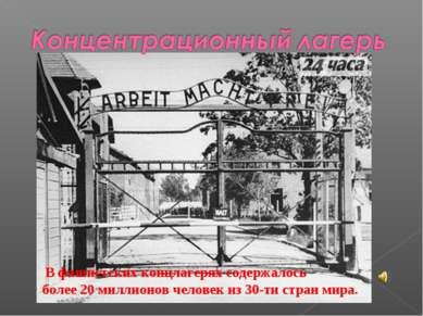 В фашистских концлагерях содержалось более 20 миллионов человек из 30-ти стра...