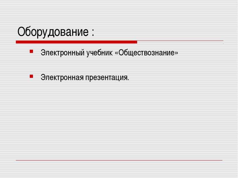 Оборудование : Электронный учебник «Обществознание» Электронная презентация.