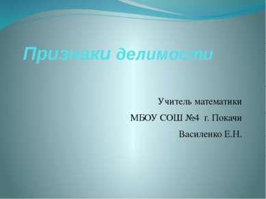 Признаки делимости Учитель математики МБОУ СОШ №4 г. Покачи Василенко Е.Н.