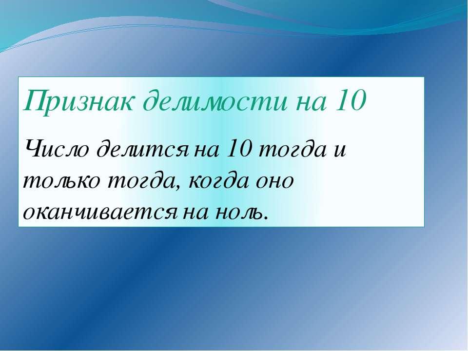 Признак делимости на 10 Число делится на 10 тогда и только тогда, когда оно о...