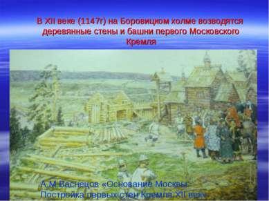 В XII веке (1147г) на Боровицком холме возводятся деревянные стены и башни пе...
