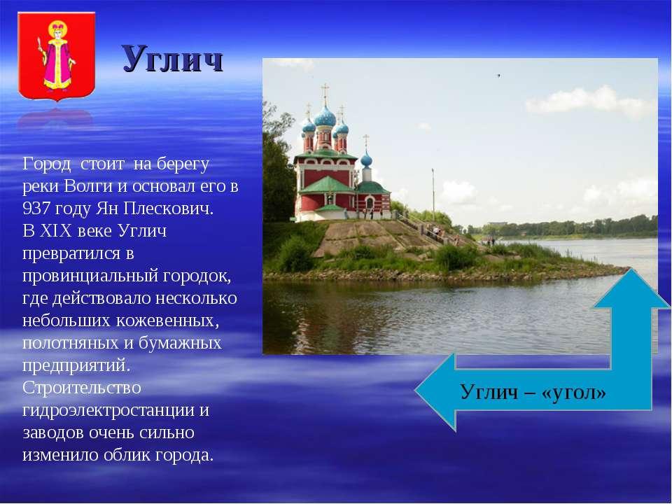 Углич Город стоит на берегу реки Волги и основал его в 937 году Ян Плескович....