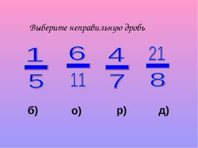 Выберите неправильную дробь о) р) д) б)