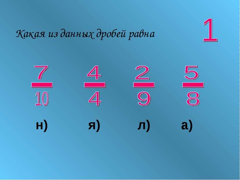 Какая из данных дробей равна н) я) л) а)