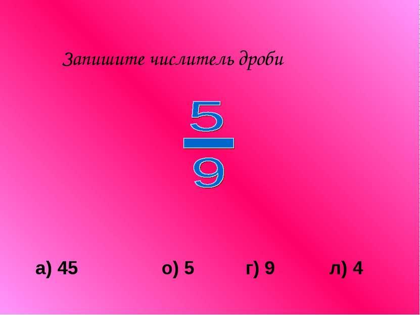 Запишите числитель дроби а) 45 о) 5 г) 9 л) 4