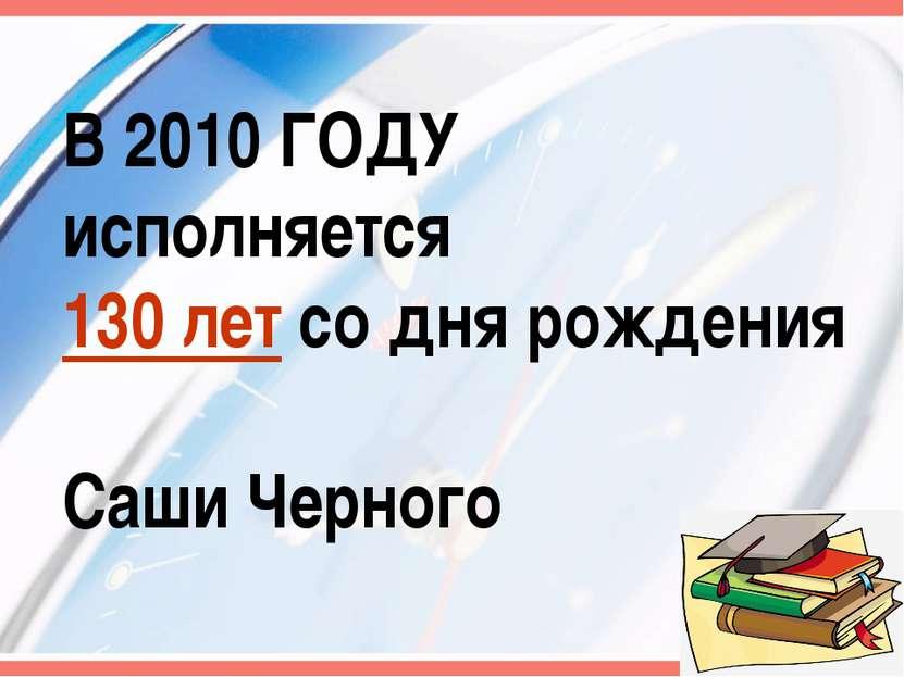 В 2010 ГОДУ исполняется 130 лет со дня рождения Саши Черного