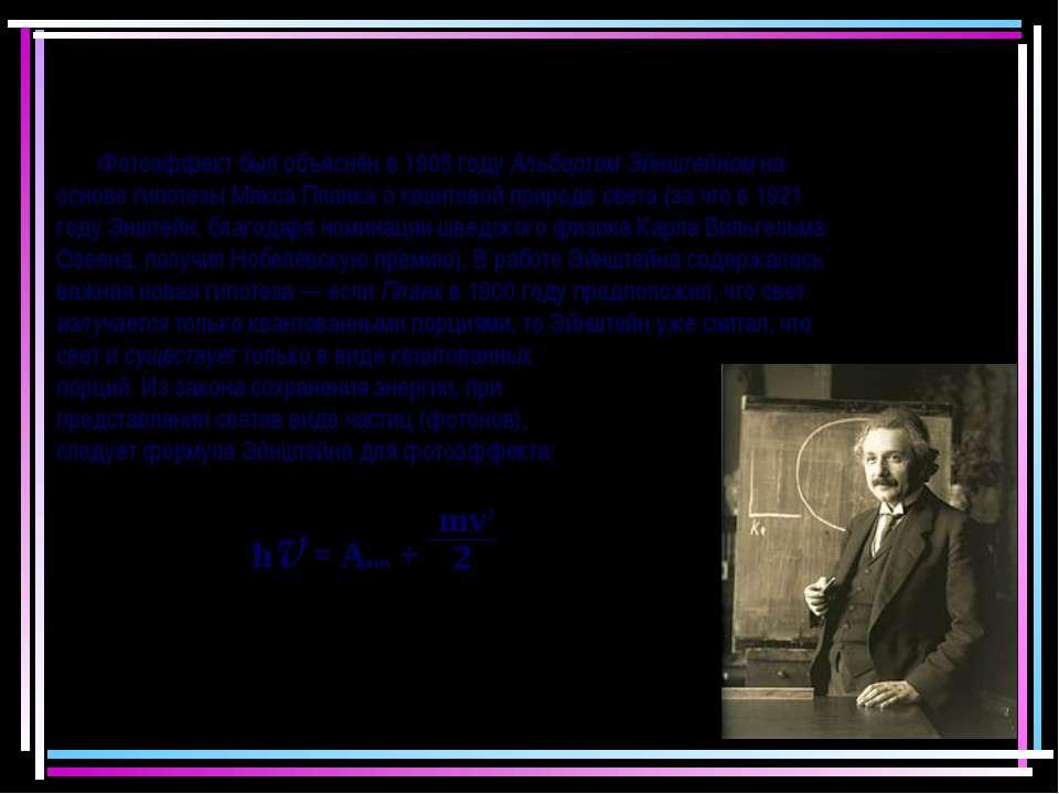 Фотоэффект был объяснён в 1905 году Альбертом Эйнштейном на основе гипотезы М...