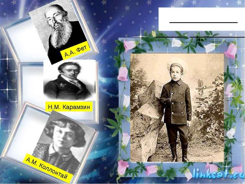 __________ ____ _________ Н.М. Карамзин А.М. Коллонтай А.А. Фет