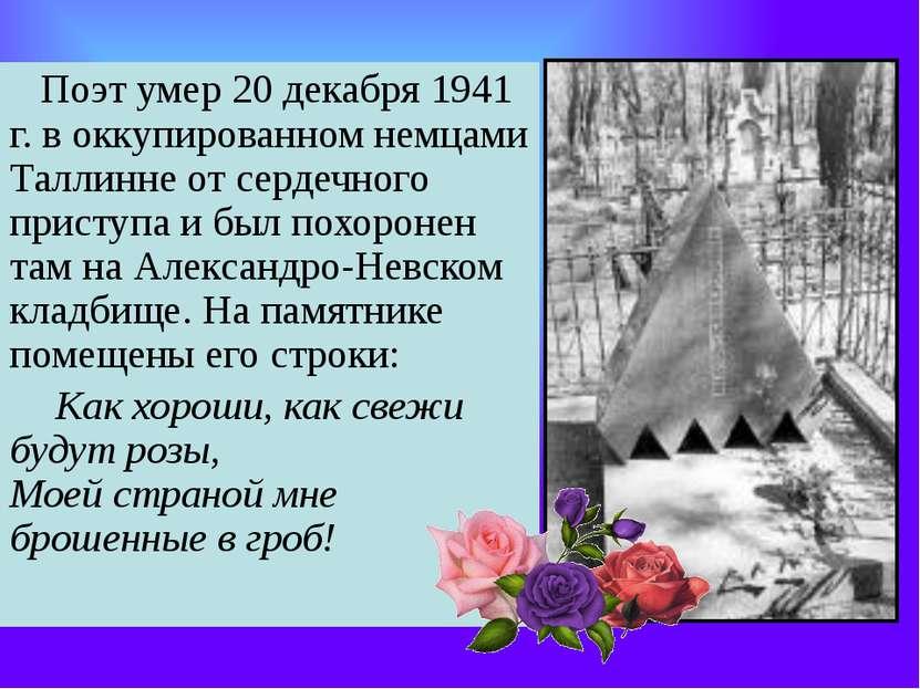 Поэт умер 20 декабря 1941 г. в оккупированном немцами Таллинне от сердечно...