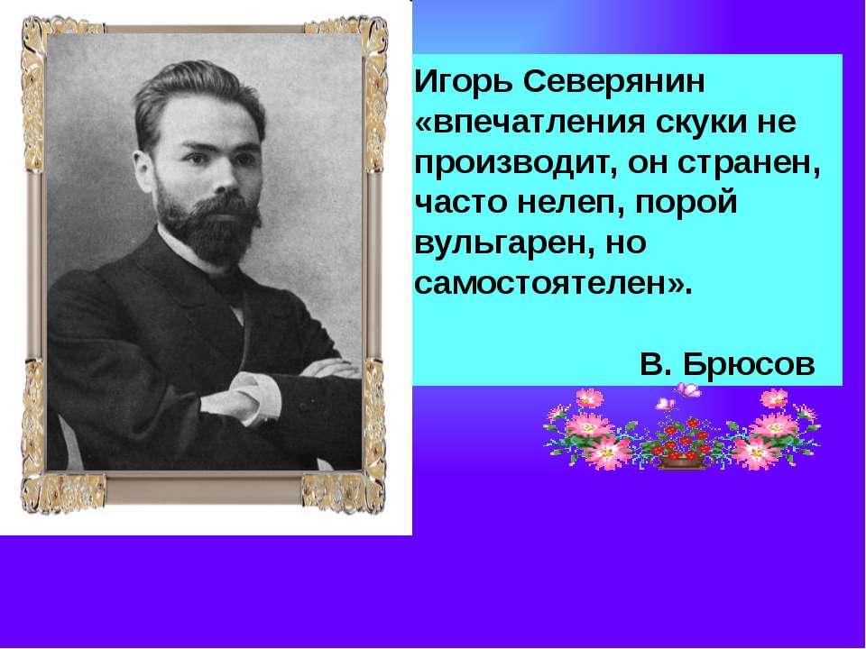 Игорь Северянин «впечатления скуки не производит, он странен, часто нелеп, по...
