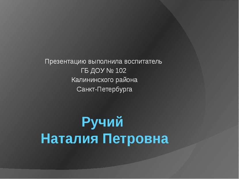 Ручий Наталия Петровна Презентацию выполнила воспитатель ГБ ДОУ № 102 Калинин...
