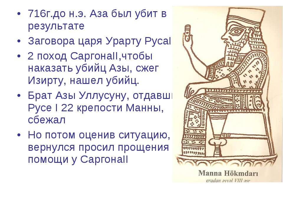 716г.до н.э. Аза был убит в результате Заговора царя Урарту РусаI 2 поход Сар...