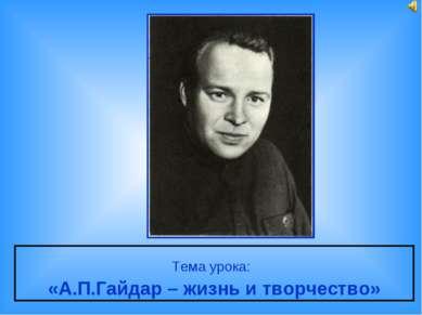 Тема урока: «А.П.Гайдар – жизнь и творчество»