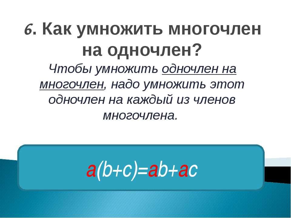 6. Как умножить многочлен на одночлен? Чтобы умножить одночлен на многочлен, ...