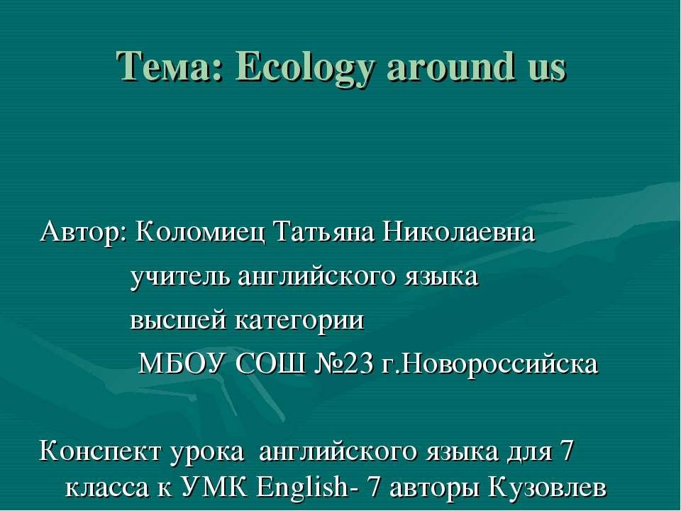 Тема: Ecology around us Автор: Коломиец Татьяна Николаевна учитель английског...