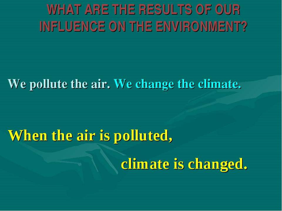 WHAT ARE THE RESULTS OF OUR INFLUENCE ON THE ENVIRONMENT? We pollute the air....