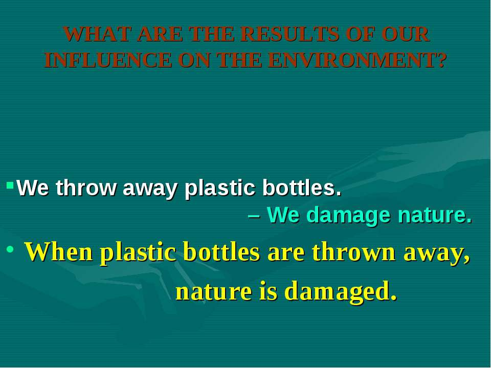 WHAT ARE THE RESULTS OF OUR INFLUENCE ON THE ENVIRONMENT? When plastic bottle...