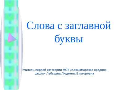 Слова с заглавной буквы Учитель первой категории МОУ «Кокшамарская средняя шк...