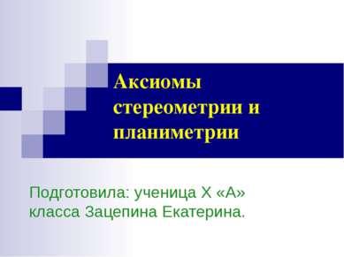 Аксиомы стереометрии и планиметрии Подготовила: ученица Х «А» класса Зацепина...