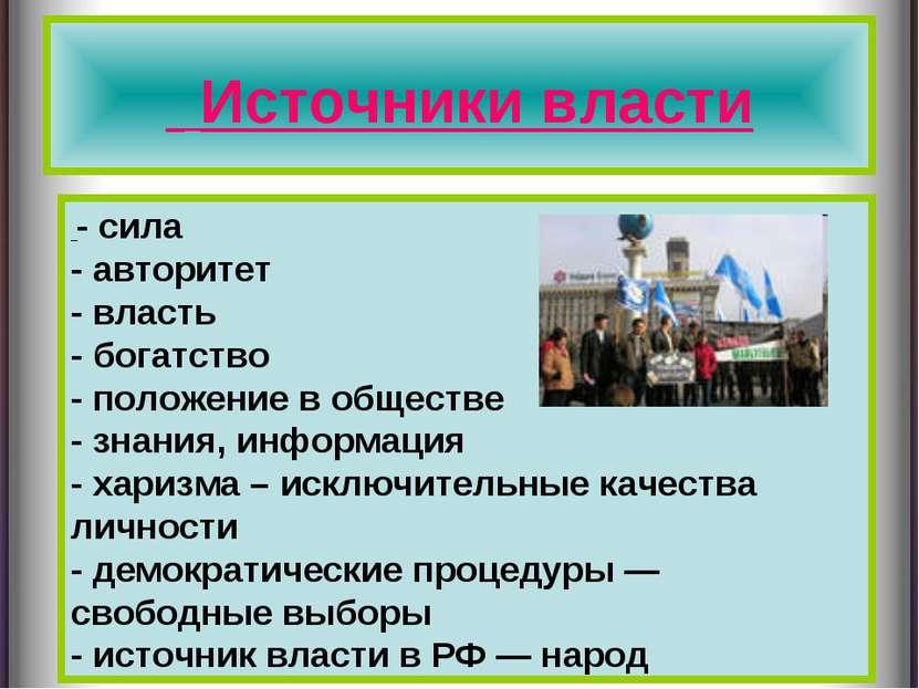 Источники власти - сила - авторитет - власть - богатство - положение в общест...