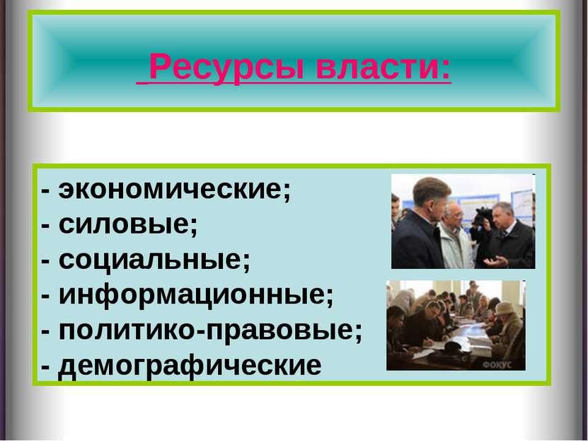 Ресурсы власти: - экономические; - силовые; - социальные; - информационные; -...