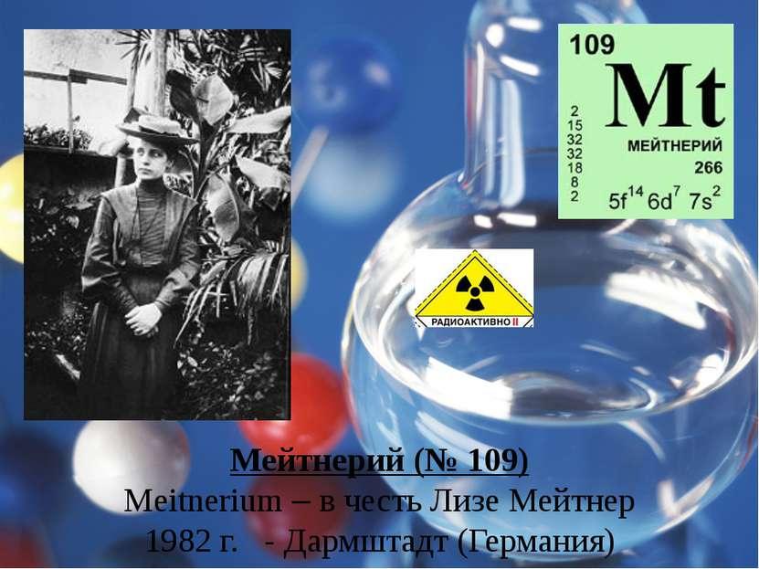 Мейтнерий (№ 109) Meitnerium – в честь Лизе Мейтнер 1982 г. - Дармштадт (Герм...