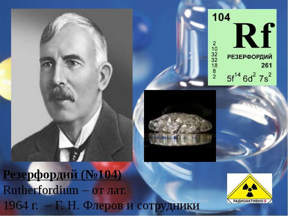 Резерфордий (№104) Rutherfordium – от лат. 1964 г. – Г. Н. Флеров и сотрудники