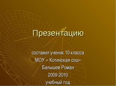 Презентацию составил ученик 10 класса МОУ « Котинская сош» Балышев Роман 2009...