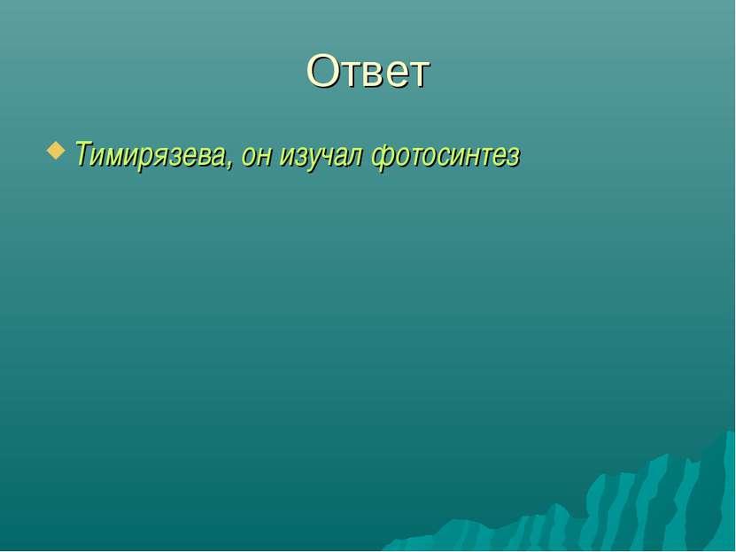 Ответ Тимирязева, он изучал фотосинтез