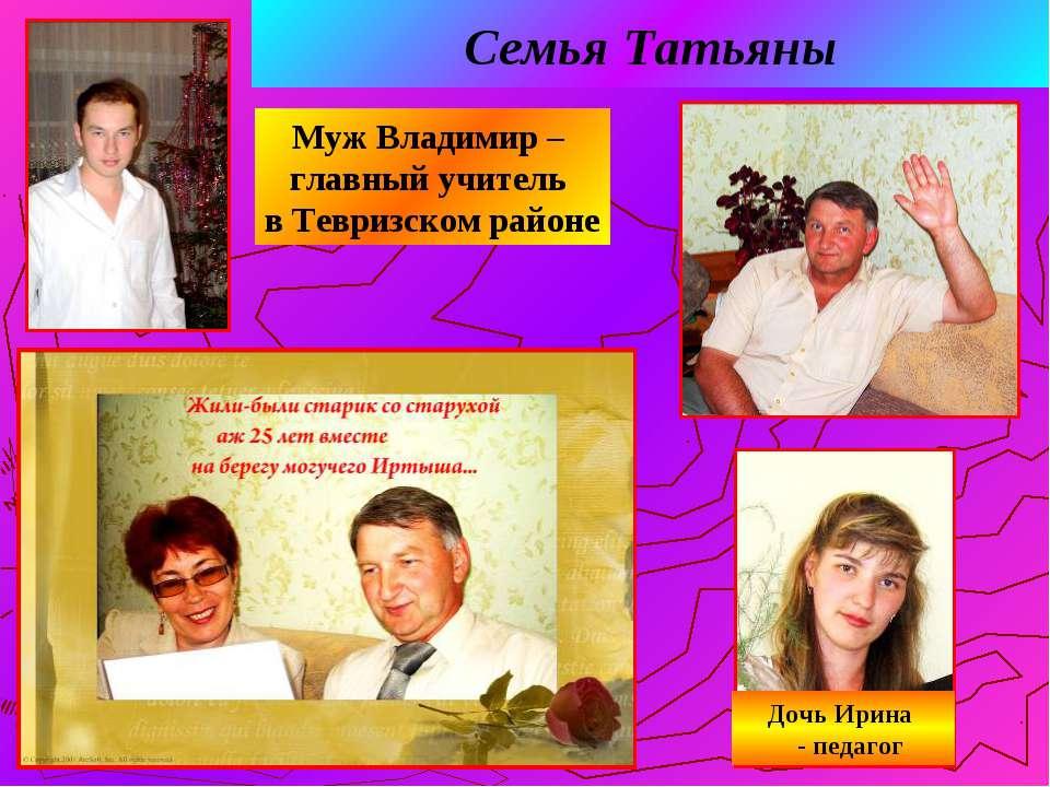 Семья Татьяны Муж Владимир – главный учитель в Тевризском районе Дочь Ирина -...