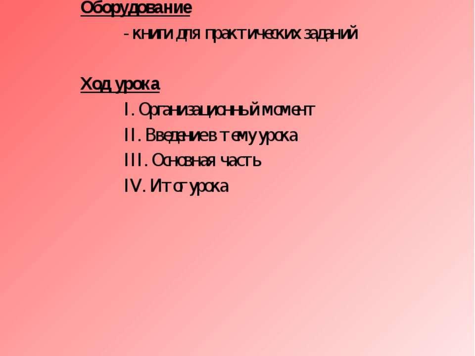 Оборудование - книги для практических заданий Ход урока I. Организационный мо...