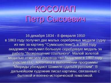 КОСОЛАП Петр Сысоевич 16 декабря 1834 - 8 февраля 1910 в 1863 году получил дв...