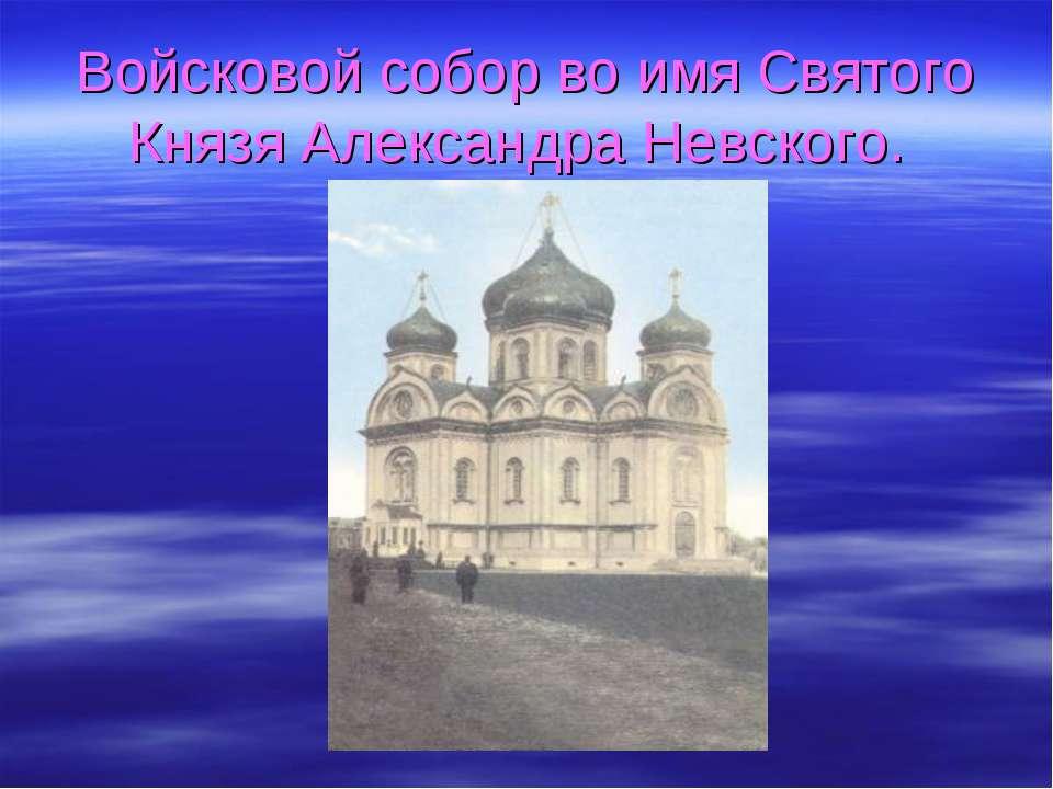 Войсковой собор во имя Святого Князя Александра Невского.