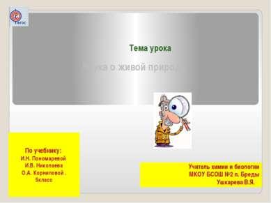 Тема урока Наука о живой природе Учитель химии и биологии МКОУ БСОШ №2 п. Бре...