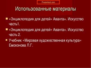 Использованные материалы «Энциклопедия для детей» Аванта+. Искусство часть1. ...
