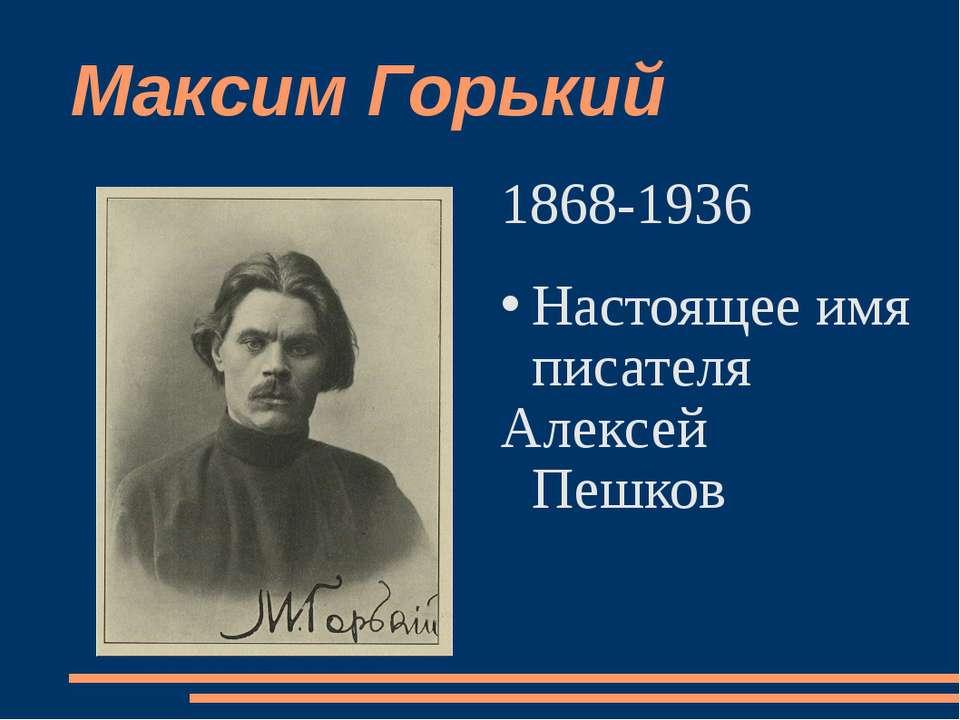 Максим Горький 1868-1936 Настоящее имя писателя Алексей Пешков
