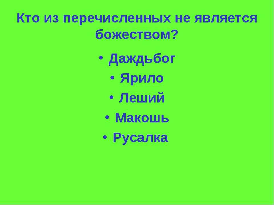 Кто из перечисленных не является божеством? Даждьбог Ярило Леший Макошь Русалка