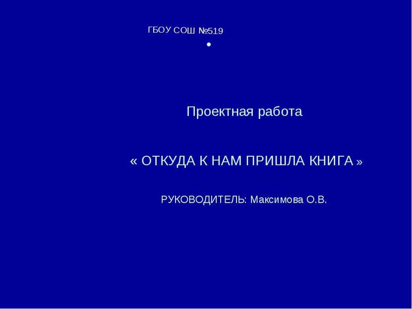 Проектная работа « ОТКУДА К НАМ ПРИШЛА КНИГА » РУКОВОДИТЕЛЬ: Максимова О.В. Г...