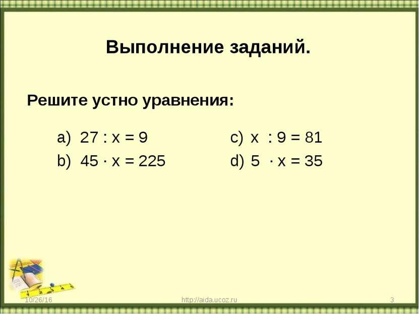 Выполнение заданий. Решите устно уравнения: 27 : х = 9 45 ∙ х = 225 х : 9 = 8...