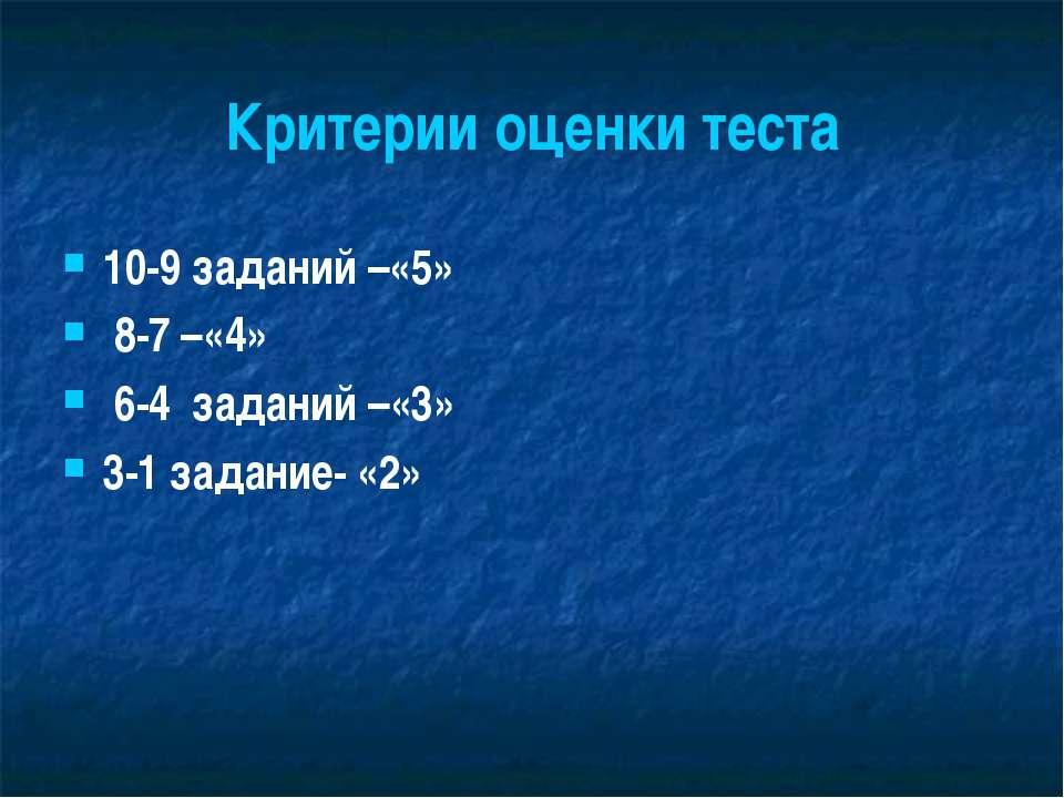 Критерии оценки теста 10-9 заданий –«5» 8-7 –«4» 6-4 заданий –«3» 3-1 задание...