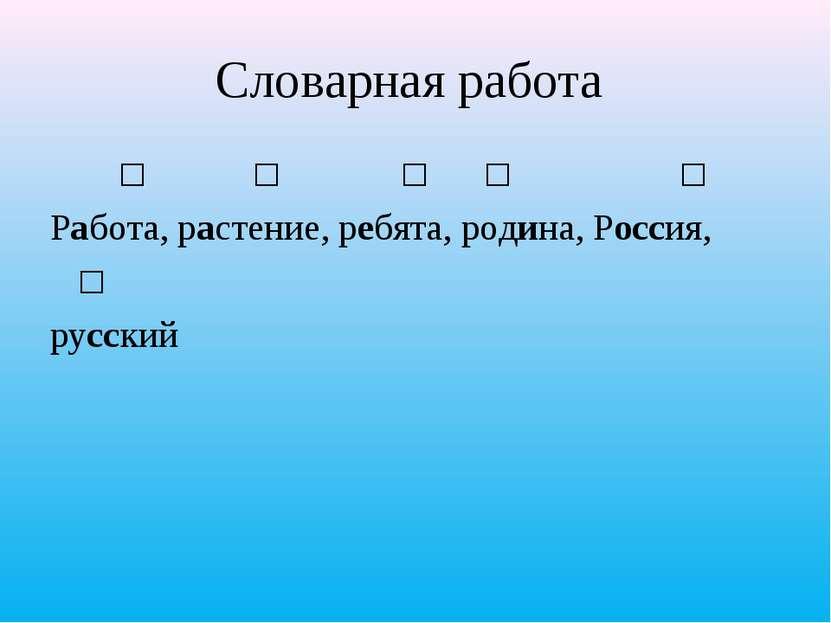 Словарная работа ʹ ʹ ʹ ʹ ʹ Работа, растение, ребята, родина, Россия, ʹ русский