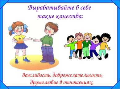 Вырабатывайте в себе такие качества: вежливость, доброжелательность, дружелюб...