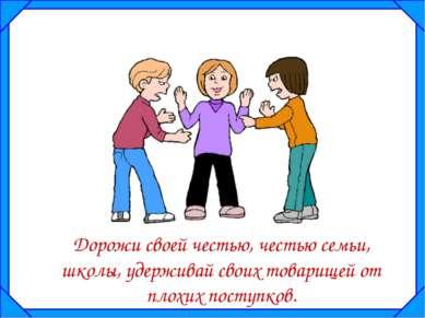 Дорожи своей честью, честью семьи, школы, удерживай своих товарищей от плохих...