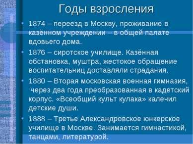 Годы взросления 1874 – переезд в Москву, проживание в казённом учреждении – в...