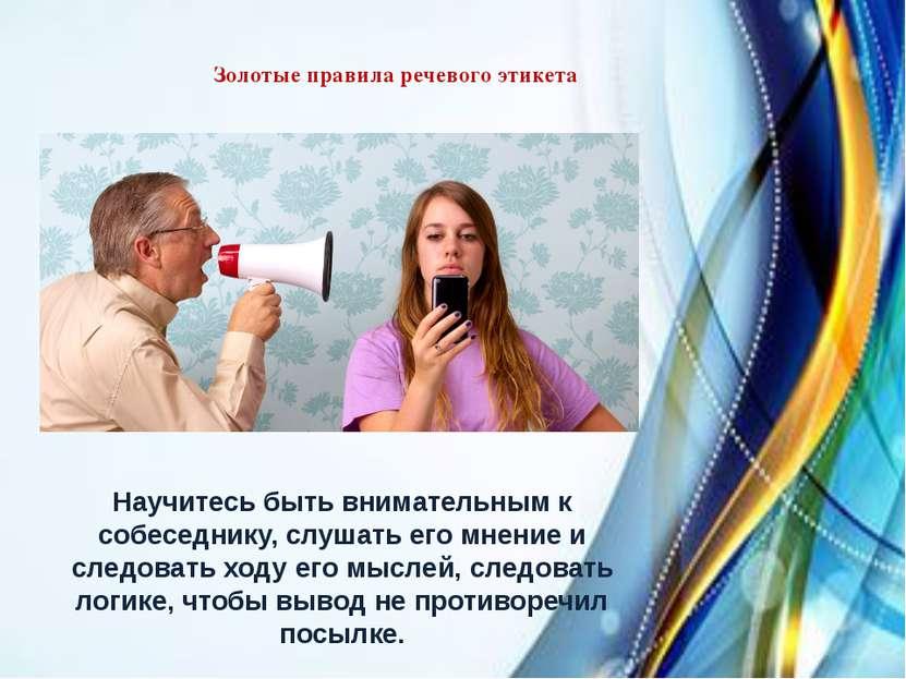 Золотые правила речевого этикета Научитесь быть внимательным к собеседнику, с...