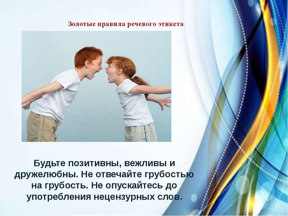Золотые правила речевого этикета Будьте позитивны, вежливы и дружелюбны. Не о...