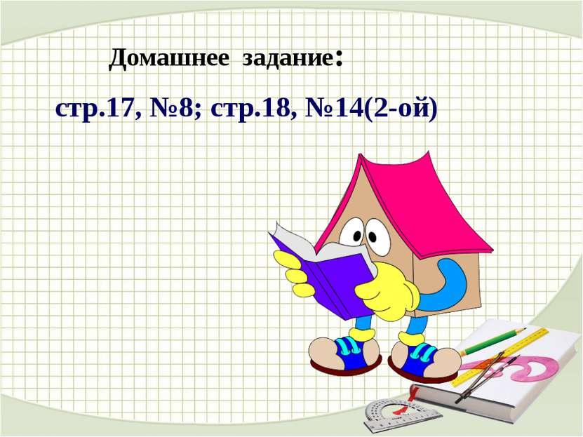 Домашнее задание: стр.17, №8; стр.18, №14(2-ой)