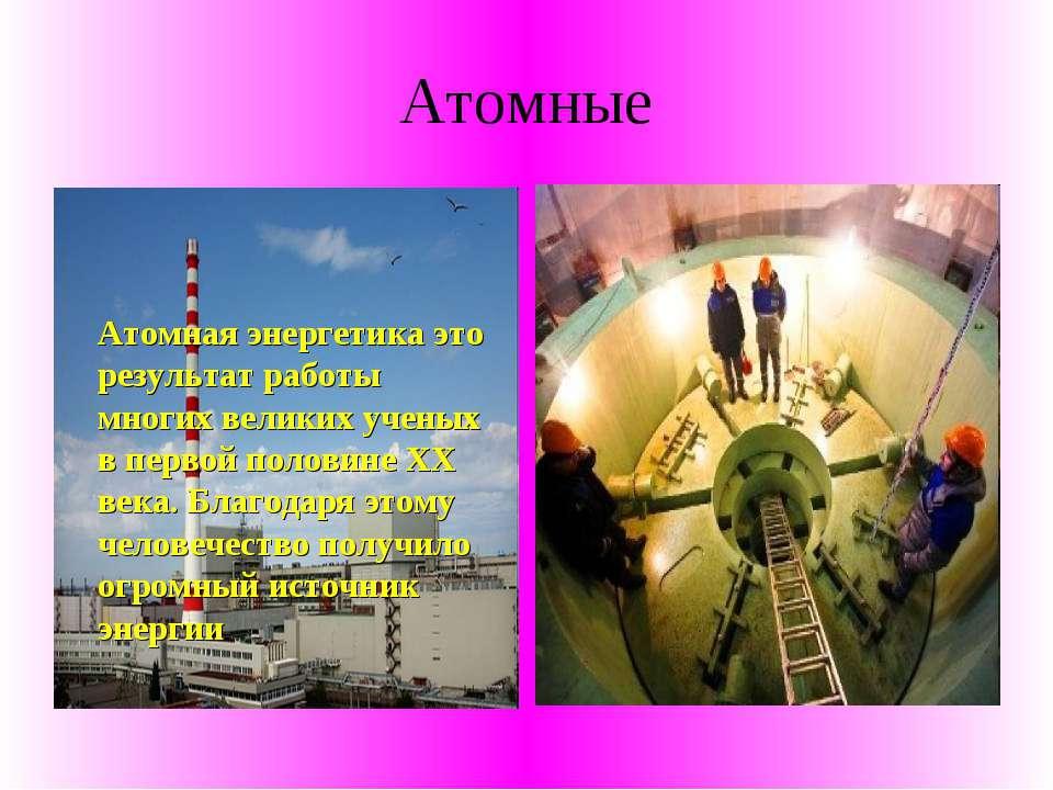 Атомные Атомная энергетика это результат работы многих великих ученых в перво...