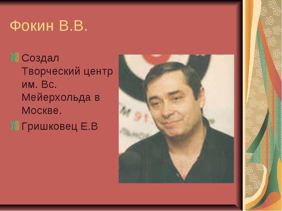 Фокин В.В. Создал Творческий центр им. Вс. Мейерхольда в Москве. Гришковец Е.В