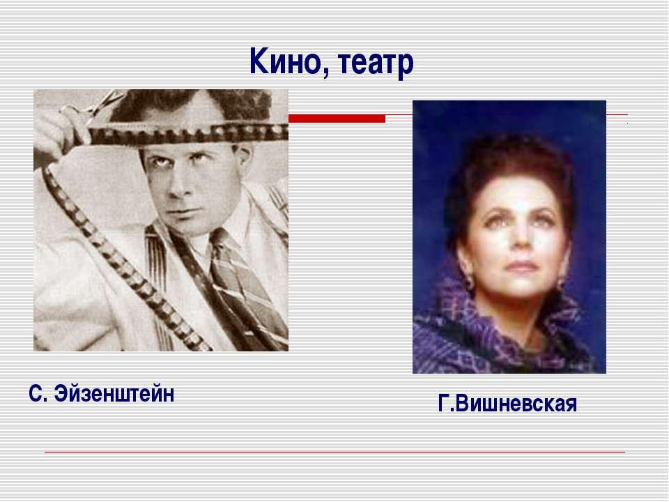 Кино, театр С. Эйзенштейн Г.Вишневская